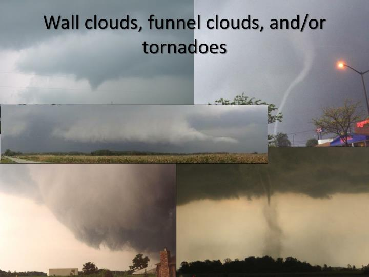 Wall clouds, funnel clouds, and/or tornadoes