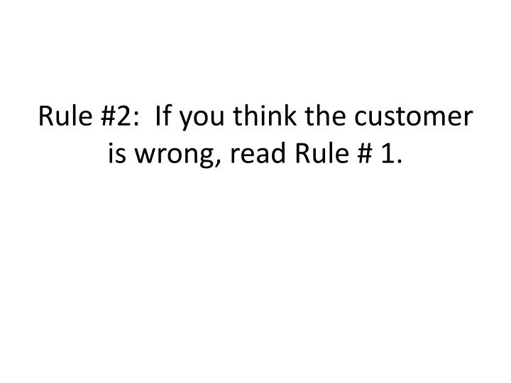 Rule #2:  If you think the customer is wrong, read Rule # 1.