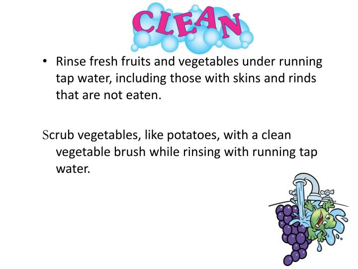 Rinse fresh fruits and vegetables under running tap water, including those with skins and rinds that are not eaten.