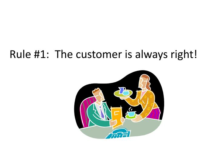Rule #1:  The customer is always right!