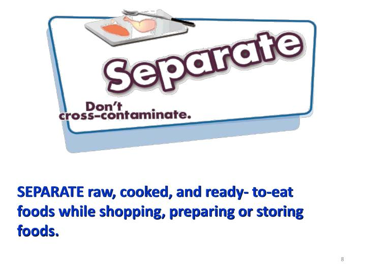 SEPARATE raw, cooked, and ready- to-eat foods while shopping, preparing or storing foods.