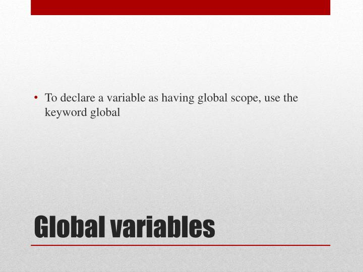 To declare a variable as having global scope, use the keyword global