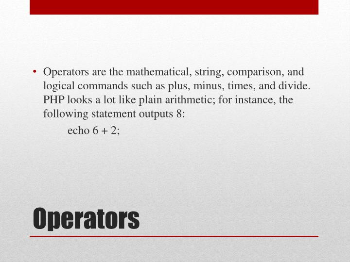 Operators are the mathematical, string, comparison, and logical commands such