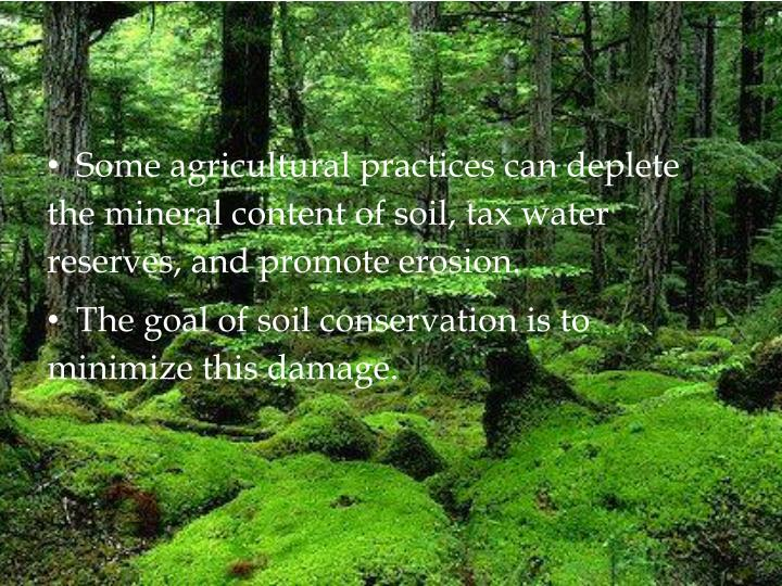 Some agricultural practices can deplete the mineral content of soil, tax water reserves, and promote erosion.