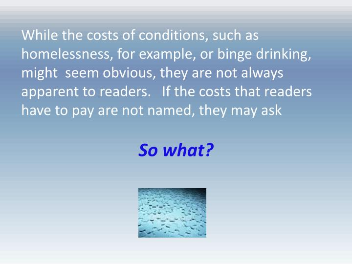 While the costs of conditions, such as homelessness, for example, or binge drinking, might  seem obvious, they are not always apparent to readers.   If the costs that readers have to pay are not named, they may ask