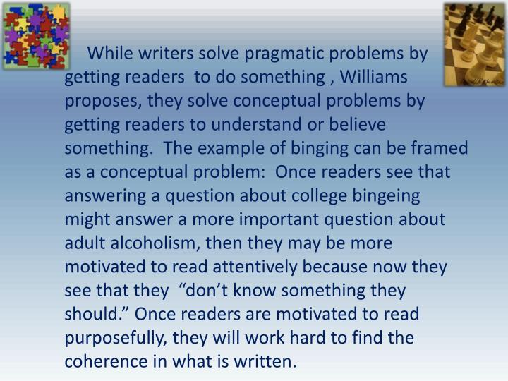 "While writers solve pragmatic problems by getting readers  to do something , Williams proposes, they solve conceptual problems by getting readers to understand or believe something.  The example of binging can be framed as a conceptual problem:  Once readers see that answering a question about college bingeing might answer a more important question about adult alcoholism, then they may be more motivated to read attentively because now they see that they  ""don't know something they should."" Once readers are motivated to read purposefully, they will work hard to find the coherence in what is written."