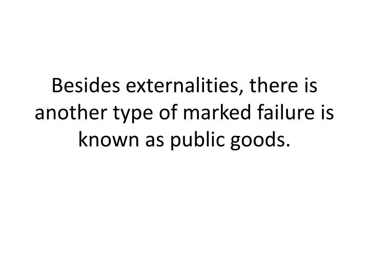 Besides externalities, there is another type of marked failure is known as public goods.