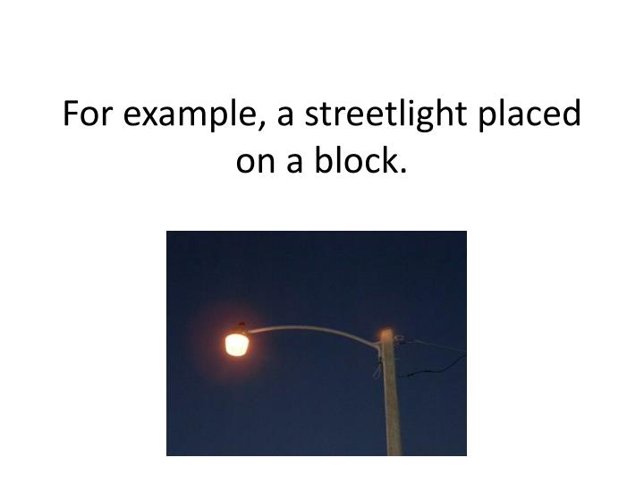 For example, a streetlight placed on a block.