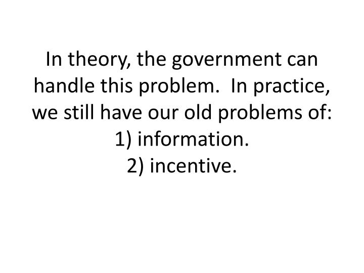 In theory, the government can handle this problem.  In practice, we still have our old problems of: