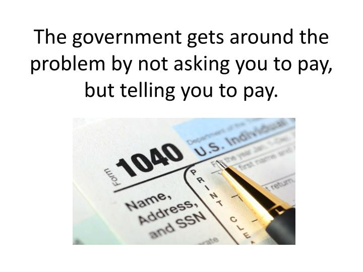 The government gets around the problem by not asking you to pay, but telling you to pay.