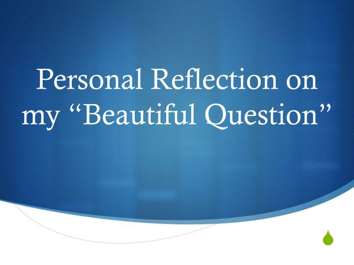 "Personal Reflection on my ""Beautiful Question"""
