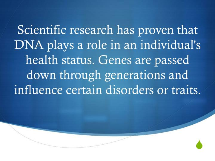 Scientific research has proven that DNA plays a role in an individual's health status. Genes are passed down through generations and influence certain disorders or traits.