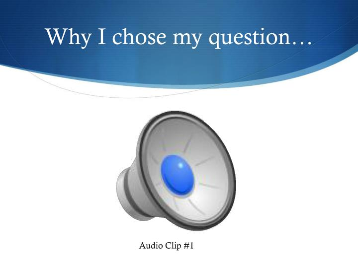 Why I chose my question…