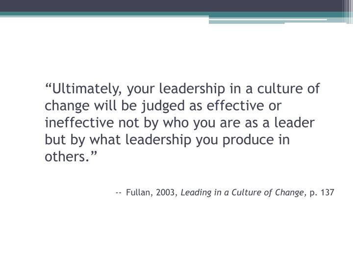 """Ultimately, your leadership in a culture of change will be judged as effective or ineffective not by who you are as a leader but by what leadership you produce in others."""