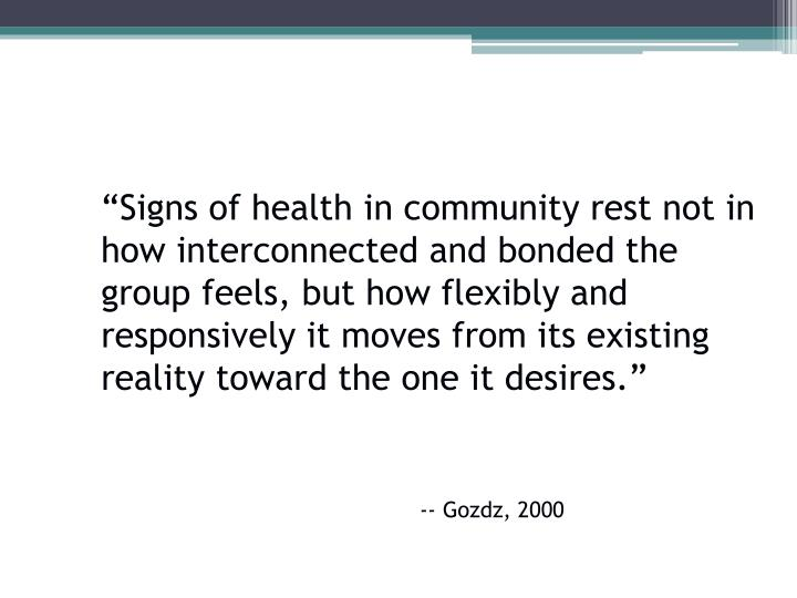 """Signs of health in community rest not in how interconnected and bonded the group feels, but how flexibly and responsively it moves from its existing reality toward the one it desires."""