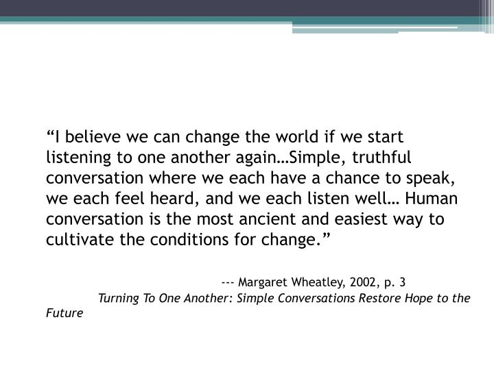"""I believe we can change the world if we start listening to one another again…Simple, truthful conversation where we each have a chance to speak, we each feel heard, and we each listen well… Human conversation is the most ancient and easiest way to cultivate the conditions for change."""