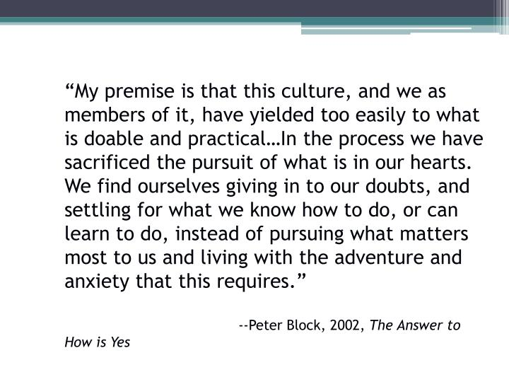 """My premise is that this culture, and we as members of it, have yielded too easily to what is doable and practical…In the process we have sacrificed the pursuit of what is in our hearts.  We find ourselves giving in to our doubts, and settling for what we know how to do, or can learn to do, instead of pursuing what matters most to us and living with the adventure and anxiety that this requires."""