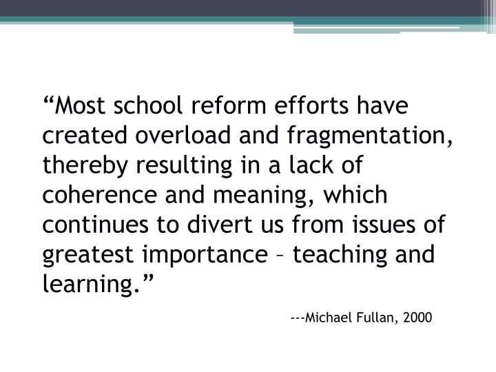 """Most school reform efforts have created overload and fragmentation, thereby resulting in a lack of coherence and meaning, which continues to divert us from issues of greatest importance – teaching and learning."""