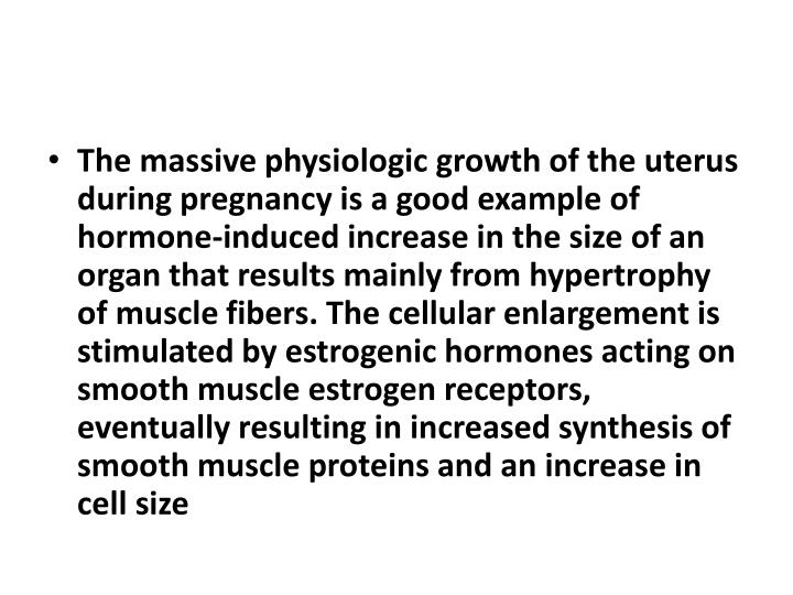 The massive physiologic growth of the uterus during pregnancy is a good example of hormone-induced increase in the size of an organ that results mainly from hypertrophy of muscle
