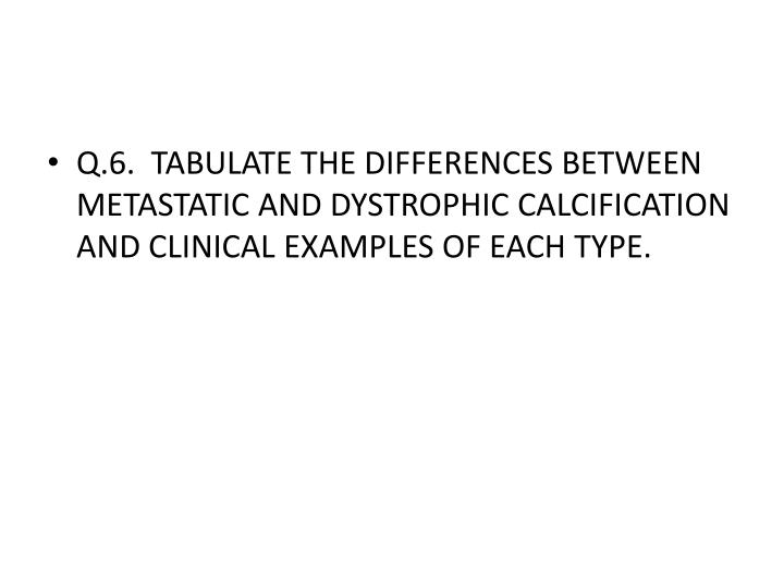 Q.6.  TABULATE THE DIFFERENCES BETWEEN METASTATIC AND DYSTROPHIC CALCIFICATION AND CLINICAL EXAMPLES OF EACH TYPE.