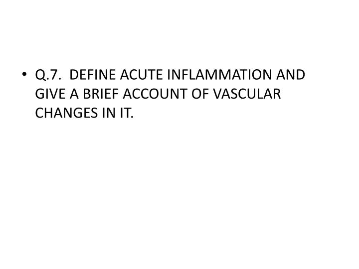 Q.7.  DEFINE ACUTE INFLAMMATION AND GIVE A BRIEF ACCOUNT OF VASCULAR CHANGES IN IT.