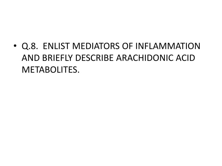 Q.8.  ENLIST MEDIATORS OF INFLAMMATION AND BRIEFLY DESCRIBE ARACHIDONIC ACID METABOLITES.