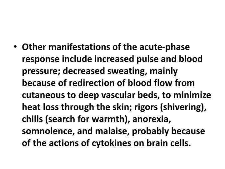 Other manifestations of the acute-phase response include increased pulse and blood pressure; decreased sweating, mainly because of redirection of blood flow from cutaneous to deep vascular beds, to minimize heat loss through the skin; rigors (shivering), chills (search for warmth), anorexia, somnolence, and malaise, probably because of the actions of cytokines on brain cells.