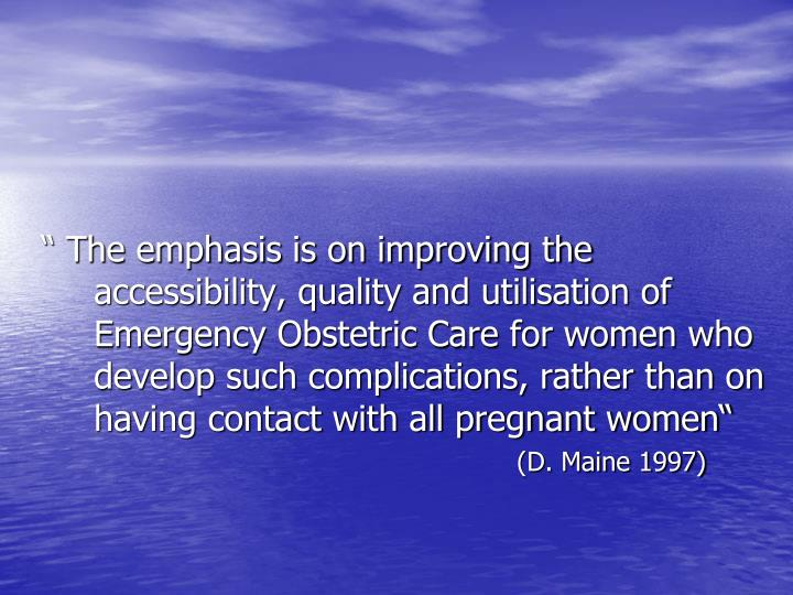 """ The emphasis is on improving the accessibility, quality and utilisation of Emergency Obstetric Care for women who develop such complications, rather than on having contact with all pregnant women"""