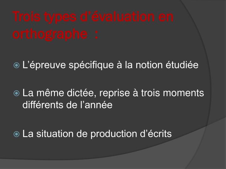 Trois types d'évaluation en orthographe  :