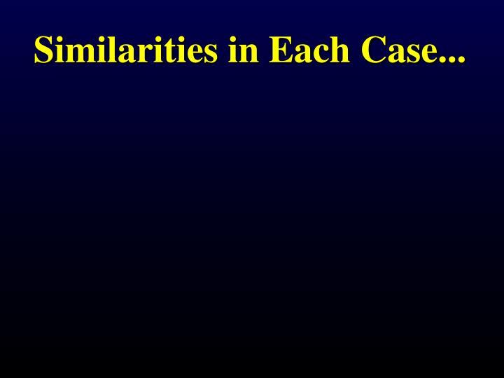 Similarities in Each Case...