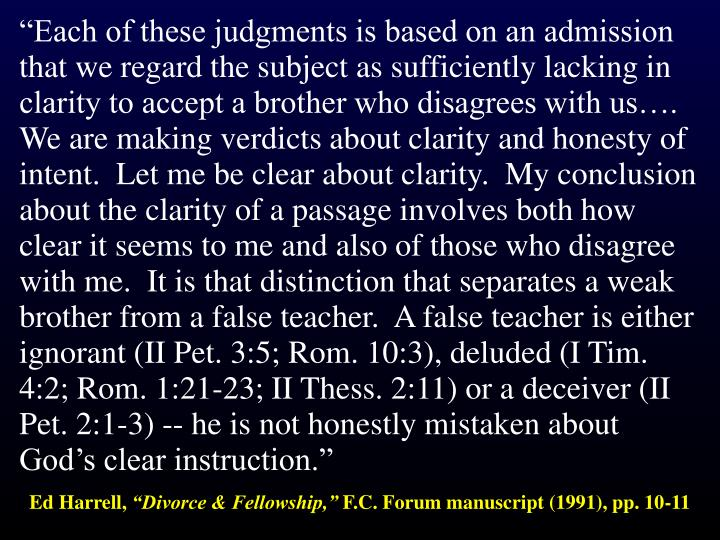 """Each of these judgments is based on an admission that we regard the subject as sufficiently lacking in clarity to accept a brother who disagrees with us….  We are making verdicts about clarity and honesty of intent.  Let me be clear about clarity.  My conclusion about the clarity of a passage involves both how clear it seems to me and also of those who disagree with me.  It is that distinction that separates a weak brother from a false teacher.  A false teacher is either ignorant (II Pet. 3:5; Rom. 10:3), deluded (I Tim. 4:2; Rom. 1:21-23; II Thess. 2:11) or a deceiver (II Pet. 2:1-3) -- he is not honestly mistaken about God's clear instruction."""