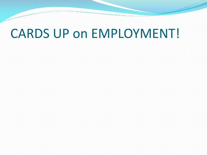 CARDS UP on EMPLOYMENT!