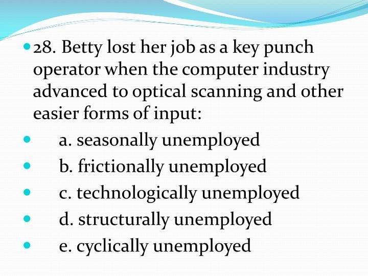 28. Betty lost her job as a key punch operator when the computer industry advanced to optical scanning and other easier forms of input: