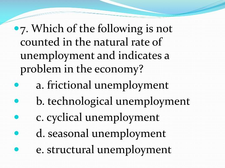 7. Which of the following is not counted in the natural rate of unemployment and indicates a problem in the economy?