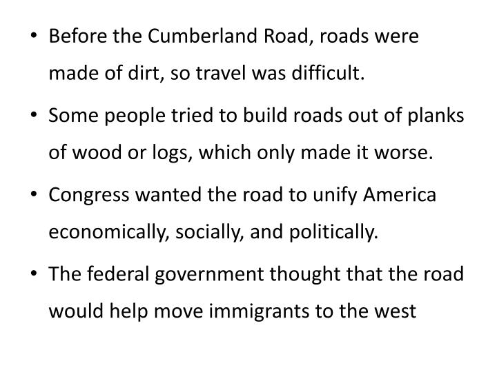 Before the Cumberland Road, roads were made of dirt, so travel was difficult.