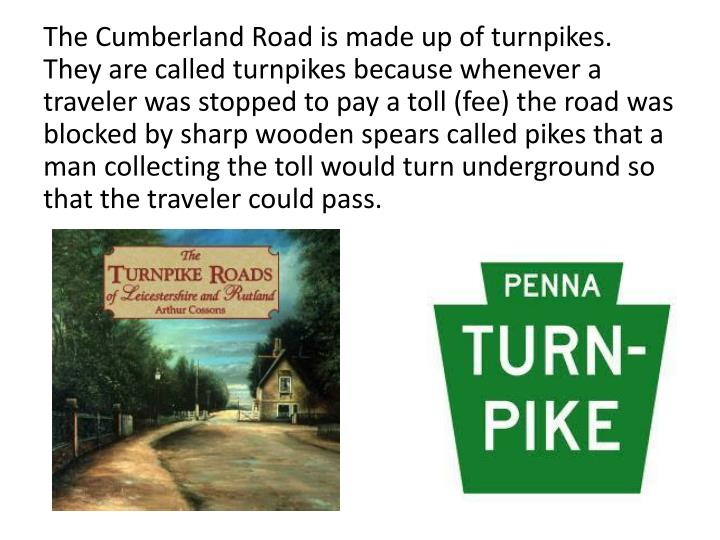 The Cumberland Road is made up of turnpikes.  They are called turnpikes because whenever a traveler was stopped to pay a toll (fee) the road was blocked by sharp wooden spears called pikes that a man collecting the toll would turn underground so that the traveler could pass.