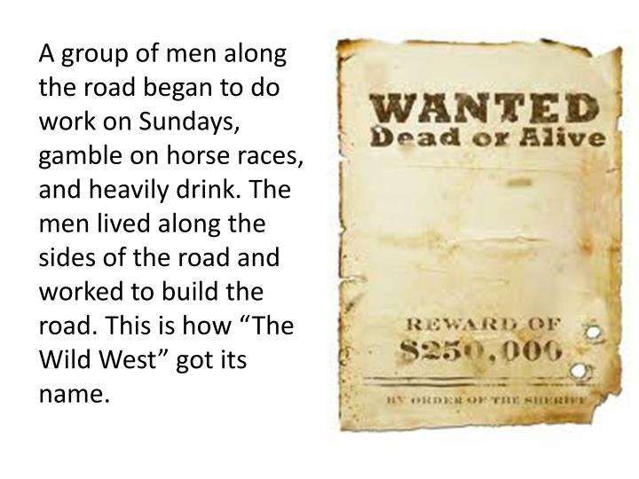 "A group of men along the road began to do work on Sundays, gamble on horse races, and heavily drink. The men lived along the sides of the road and worked to build the road. This is how ""The Wild West"" got its name."