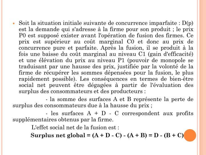 Soit la situation initiale suivante de concurrence imparfaite : D(p) est la demande qui s'adresse à la firme pour son produit ; le prix P0 est supposé exister avant l'opération de fusion des firmes. Ce prix est supérieur au coût marginal C0 et donc au prix de concurrence pure et parfaite. Après la fusion, il se produit à la fois une baisse du coût marginal au niveau C1 (gain d'efficacité) et une élévation du prix au niveau P1 (pouvoir de monopole se traduisant par une hausse des prix, justifiée par la volonté de la firme de récupérer les sommes dépensées pour la fusion, le plus rapidement possible). Les conséquences en termes de bien-être social net peuvent être dégagées à partir de l'évaluation des surplus des consommateurs et des producteurs :