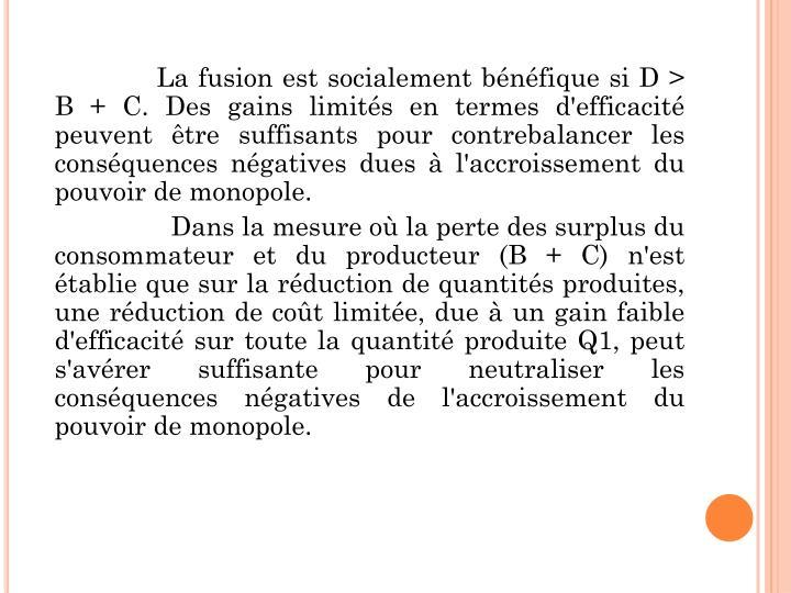 La fusion est socialement bénéfique si D > B + C. Des gains limités en termes d'efficacité peuvent être suffisants pour contrebalancer les conséquences négatives dues à l'accroissement du pouvoir de monopole.