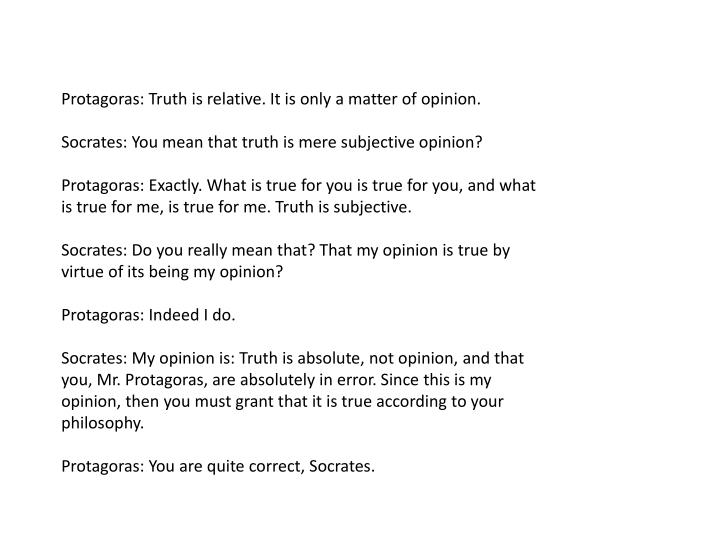 Protagoras: Truth is relative. It is only a matter of opinion.