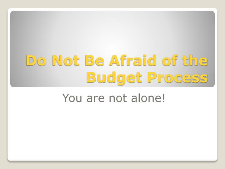 Do Not Be Afraid of the Budget Process