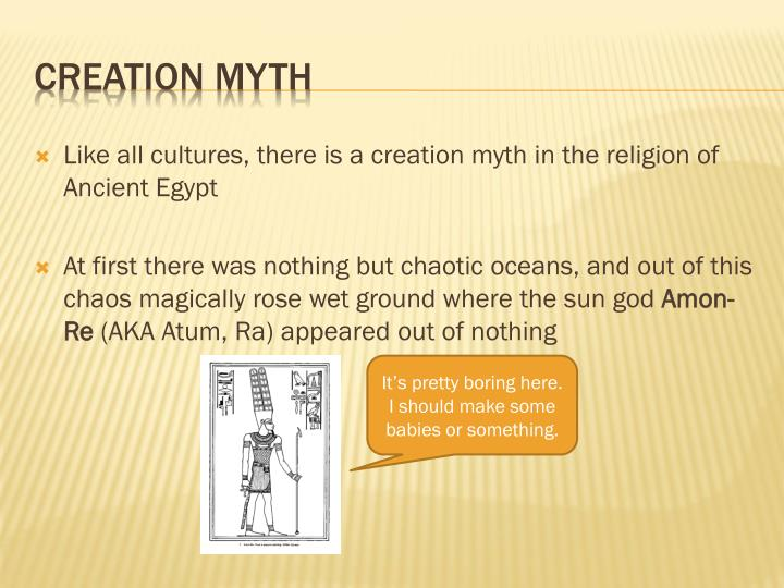 Like all cultures, there is a creation myth in the religion of Ancient Egypt