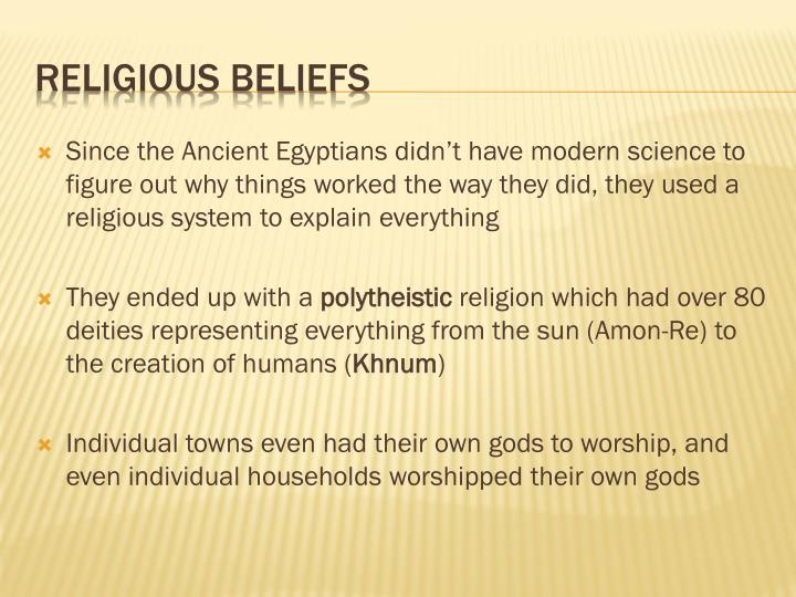 Since the Ancient Egyptians didn't have modern science to figure out why things worked the way they did, they used a religious system to explain everything