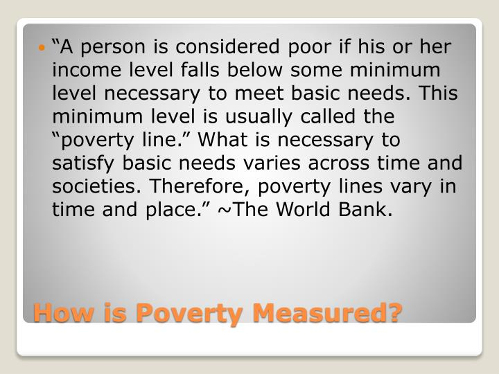 """A person is considered poor if his or her income level falls below some minimum level necessary to meet basic needs. This minimum level is usually called the ""poverty line."" What is necessary to satisfy basic needs varies across time and societies. Therefore, poverty lines vary in time and place."" ~The World Bank."