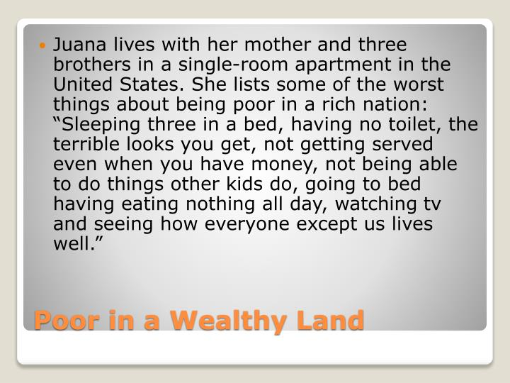 "Juana lives with her mother and three brothers in a single-room apartment in the United States. She lists some of the worst things about being poor in a rich nation: ""Sleeping three in a bed, having no toilet, the terrible looks you get, not getting served even when you have money, not being able to do things other kids do, going to bed having eating nothing all day, watching"