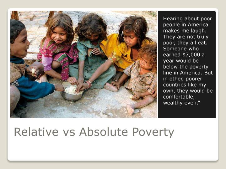 Hearing about poor people in America makes me laugh. They are not truly poor, they all eat. Someone who earned $7,000 a year would be below the poverty line in America. But in other, poorer countries like my own, they would be comfortable, wealthy even.""