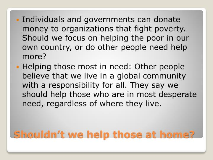 Individuals and governments can donate money to organizations that fight poverty. Should we focus on helping the poor in our own country, or do other people need help more?