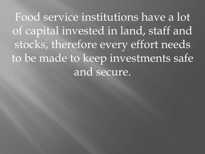 Food service institutions have a lot of capital invested in land, staff and stocks, therefore every effort needs to be made to keep investments safe and secure.