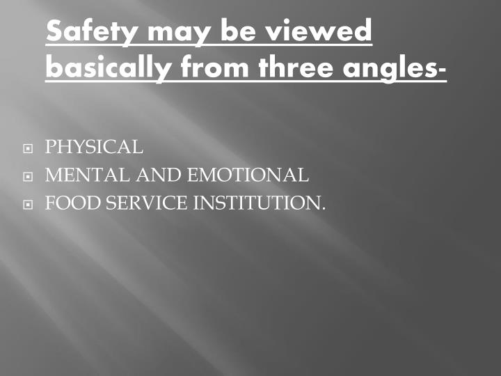 Safety may be viewed basically from three angles-