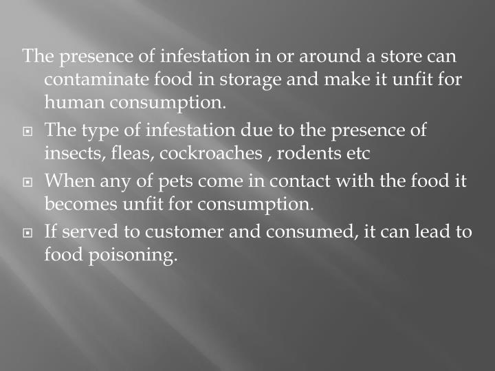 The presence of infestation in or around a store can contaminate food in storage and make it unfit for human consumption.